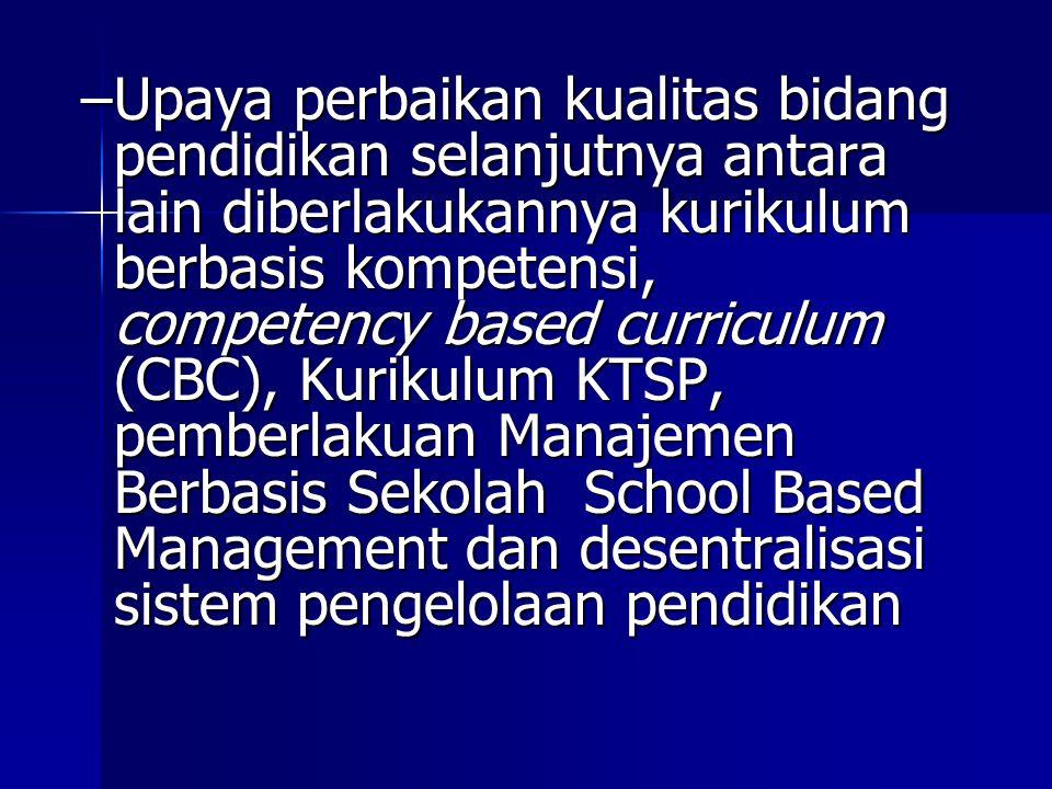 Upaya perbaikan kualitas bidang pendidikan selanjutnya antara lain diberlakukannya kurikulum berbasis kompetensi, competency based curriculum (CBC), Kurikulum KTSP, pemberlakuan Manajemen Berbasis Sekolah School Based Management dan desentralisasi sistem pengelolaan pendidikan