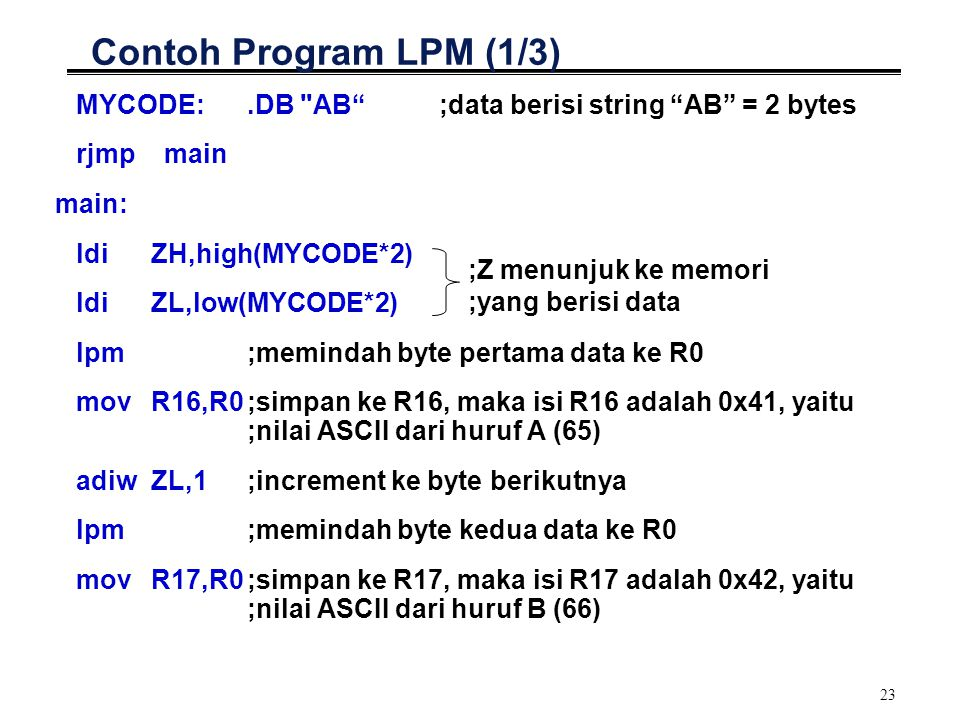 Contoh Program LPM (1/3) MYCODE: .DB AB ;data berisi string AB = 2 bytes. rjmp main. main: