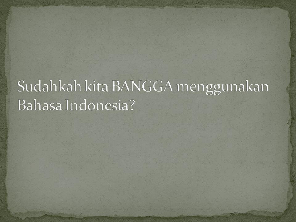 Sudahkah kita BANGGA menggunakan Bahasa Indonesia