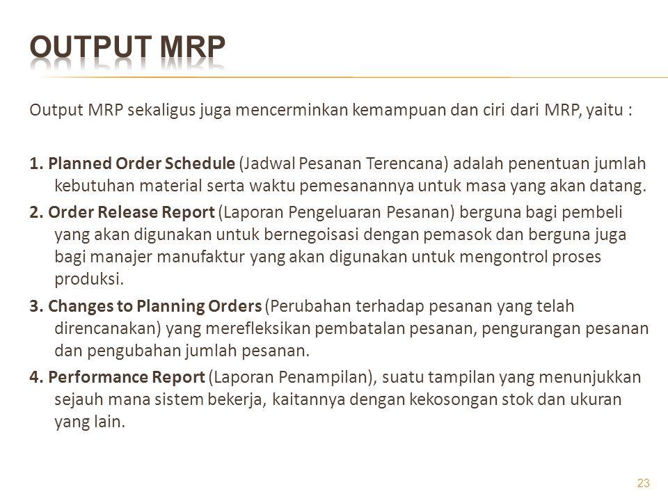 Output MRP Output MRP sekaligus juga mencerminkan kemampuan dan ciri dari MRP, yaitu :