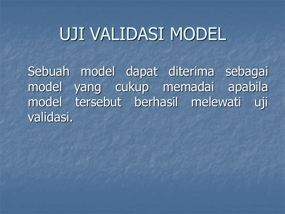 UJI VALIDASI MODEL Sebuah model dapat diterima sebagai model yang cukup memadai apabila model tersebut berhasil melewati uji validasi.