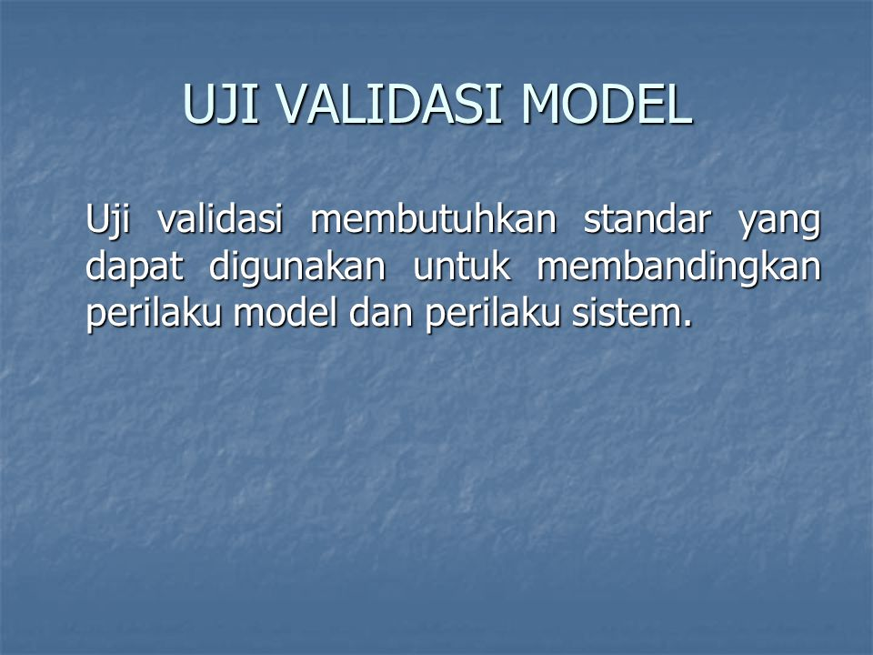 UJI VALIDASI MODEL Uji validasi membutuhkan standar yang dapat digunakan untuk membandingkan perilaku model dan perilaku sistem.