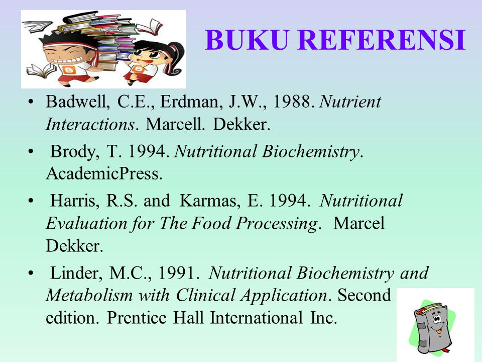BUKU REFERENSI Badwell, C.E., Erdman, J.W., 1988. Nutrient Interactions. Marcell. Dekker. Brody, T. 1994. Nutritional Biochemistry. AcademicPress.