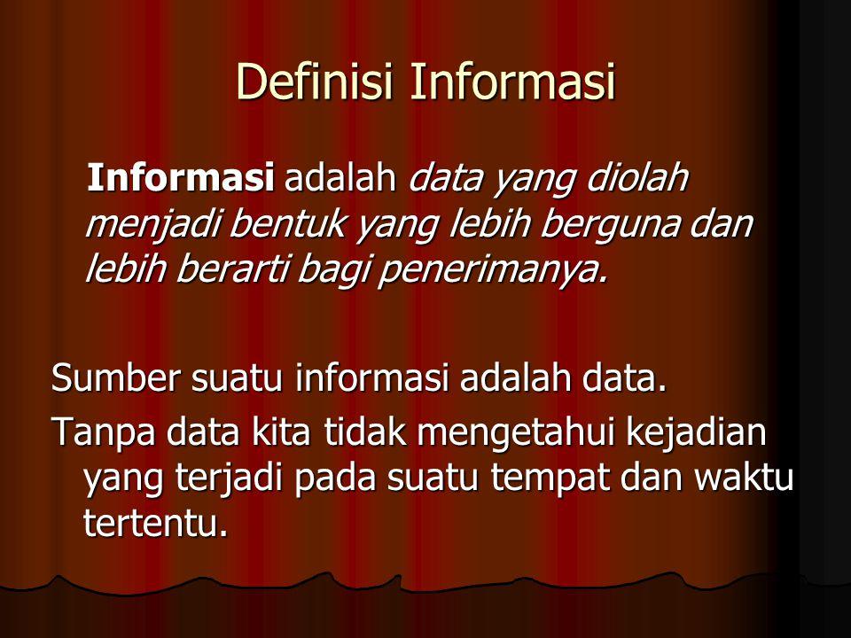 Definisi Informasi Informasi adalah data yang diolah menjadi bentuk yang lebih berguna dan lebih berarti bagi penerimanya.