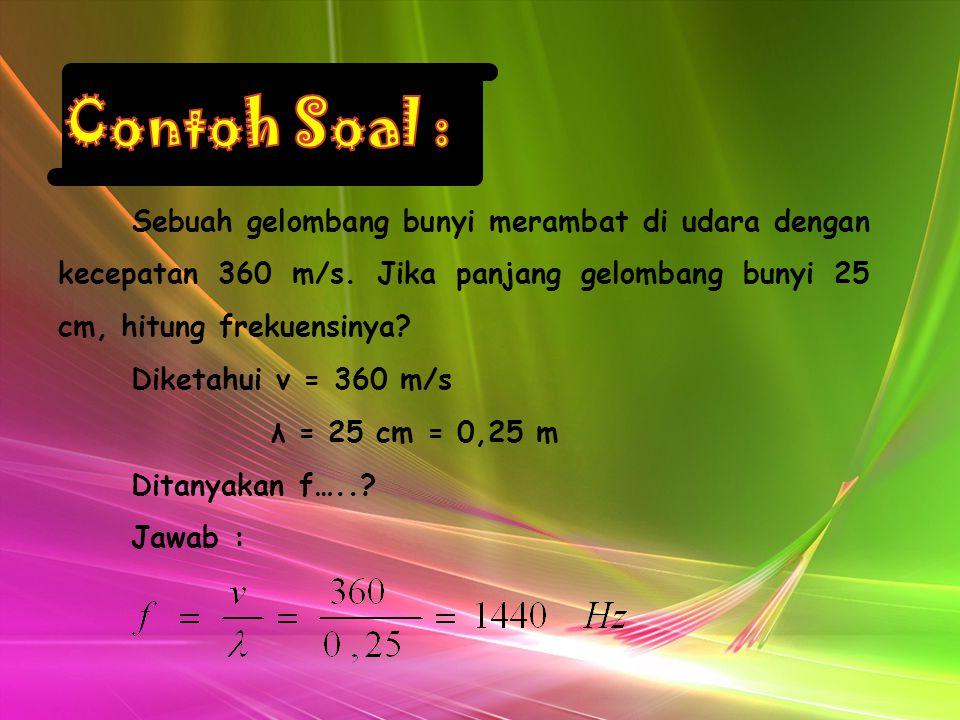 Contoh Soal : Sebuah gelombang bunyi merambat di udara dengan kecepatan 360 m/s. Jika panjang gelombang bunyi 25 cm, hitung frekuensinya