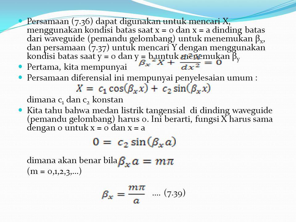 Persamaan (7.36) dapat digunakan untuk mencari X, menggunakan kondisi batas saat x = 0 dan x = a dinding batas dari waveguide (pemandu gelombang) untuk menemukan βx, dan persamaan (7.37) untuk mencari Y dengan menggunakan kondisi batas saat y = 0 dan y = b untuk menemukan βy