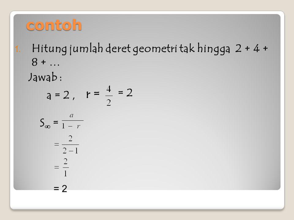 contoh r = Hitung jumlah deret geometri tak hingga 2 + 4 + 8 + …