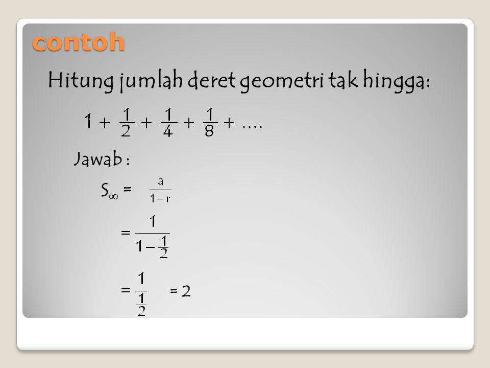 contoh Hitung jumlah deret geometri tak hingga: Jawab : S∞ = = 2
