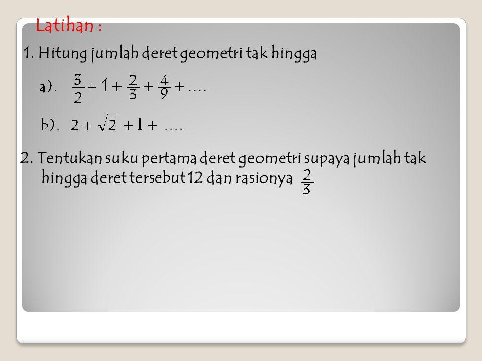 Latihan : 1. Hitung jumlah deret geometri tak hingga