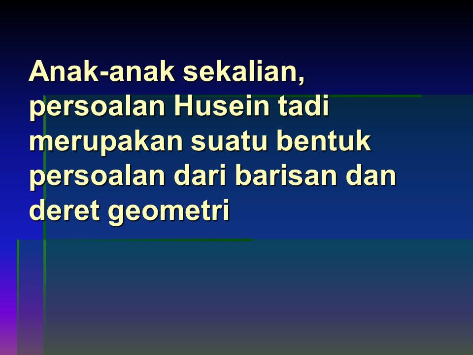 Anak-anak sekalian, persoalan Husein tadi merupakan suatu bentuk persoalan dari barisan dan deret geometri