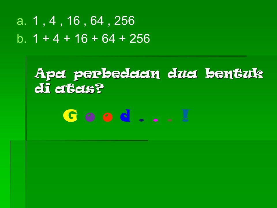 1 , 4 , 16 , 64 , 256 1 + 4 + 16 + 64 + 256 Apa perbedaan dua bentuk di atas G o o d . . . !