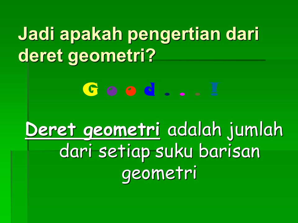 Deret geometri adalah jumlah dari setiap suku barisan geometri