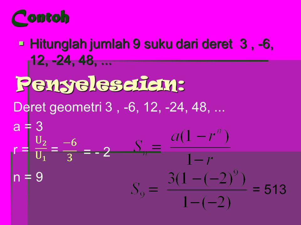 Contoh Hitunglah jumlah 9 suku dari deret 3 , -6, 12, -24, 48, ... Penyelesaian: Deret geometri 3 , -6, 12, -24, 48, ...