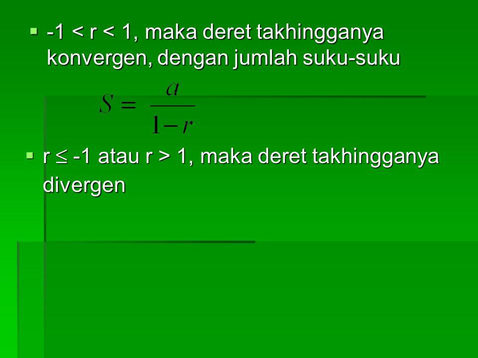-1 < r < 1, maka deret takhingganya konvergen, dengan jumlah suku-suku