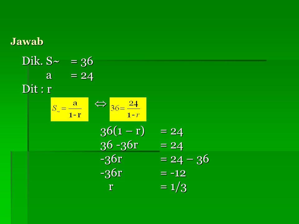 Dik. S~ = 36 a = 24 Dit : r  36(1 – r) = 24 36 -36r = 24