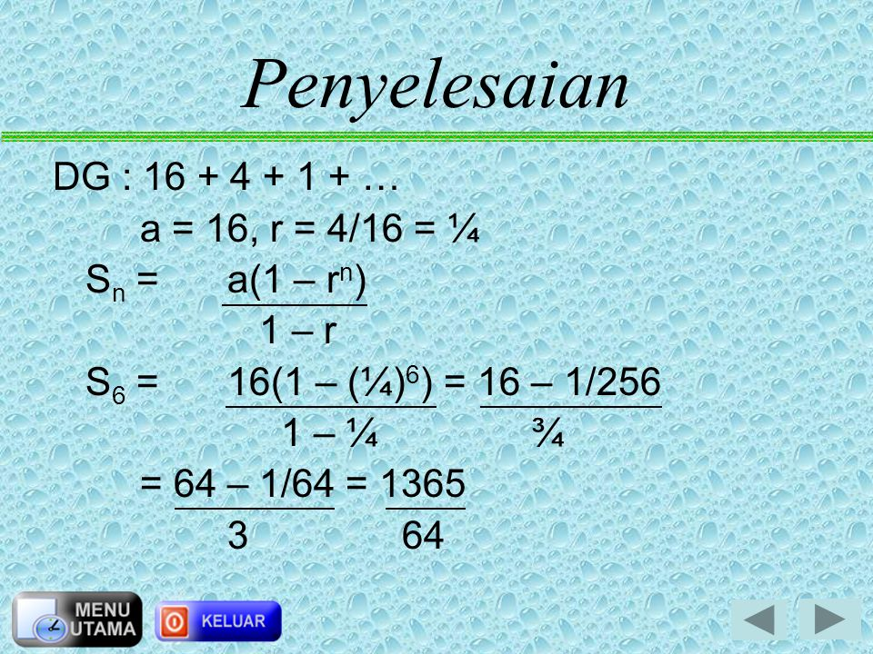Penyelesaian DG : 16 + 4 + 1 + … a = 16, r = 4/16 = ¼ Sn = a(1 – rn)