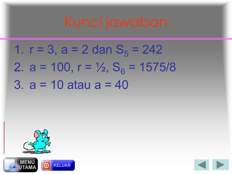 Kunci jawaban r = 3, a = 2 dan S5 = 242 a = 100, r = ½, S6 = 1575/8