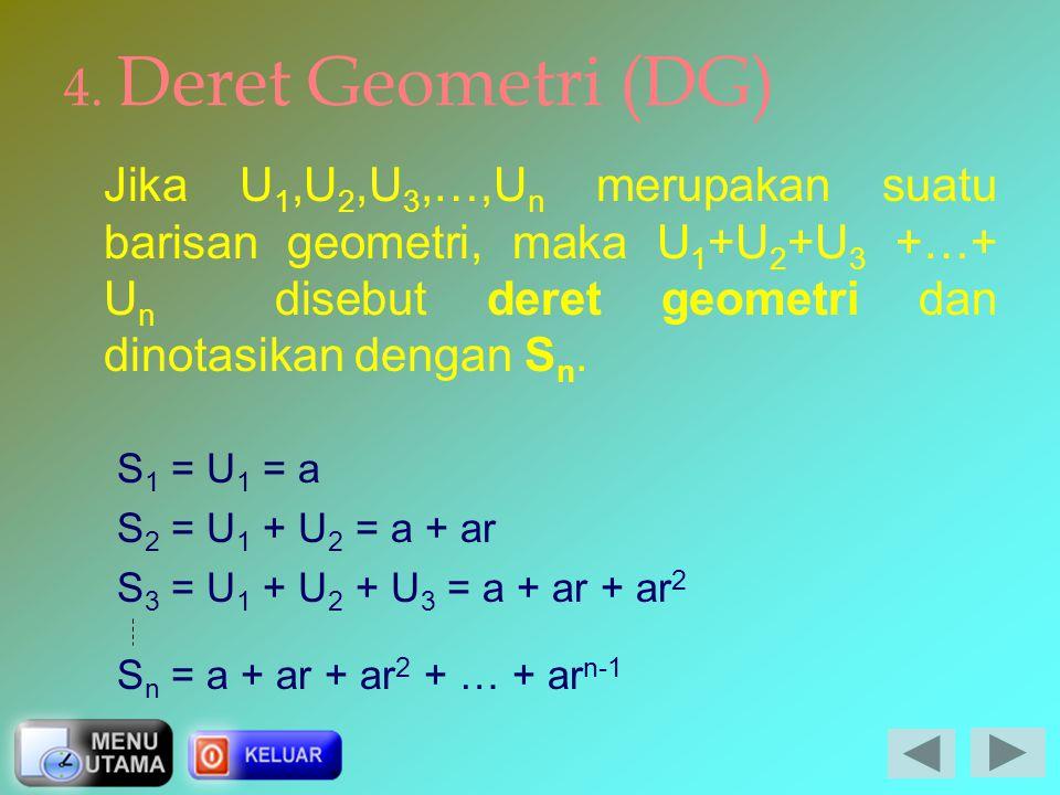 4. Deret Geometri (DG) Jika U1,U2,U3,…,Un merupakan suatu barisan geometri, maka U1+U2+U3 +…+ Un disebut deret geometri dan dinotasikan dengan Sn.