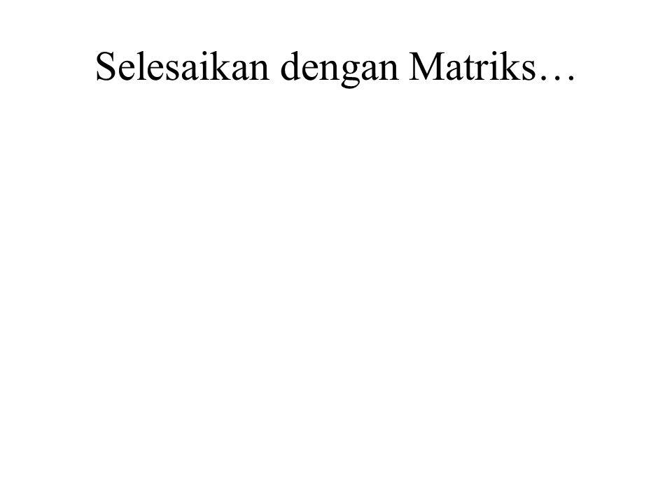 Selesaikan dengan Matriks…