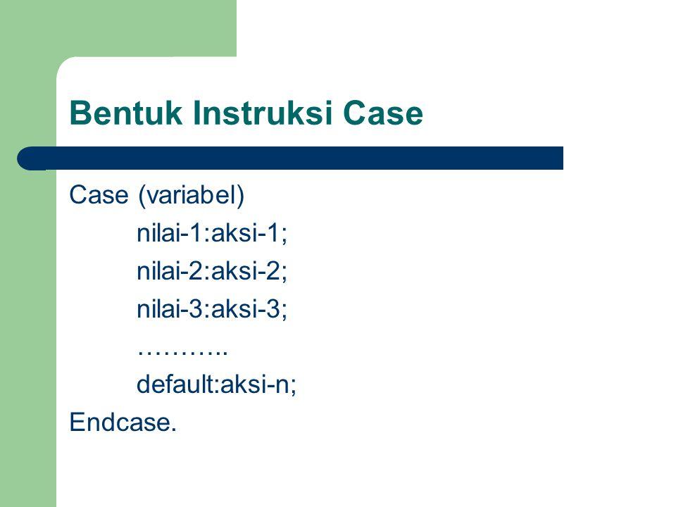 Bentuk Instruksi Case Case (variabel) nilai-1:aksi-1; nilai-2:aksi-2; nilai-3:aksi-3; ………..