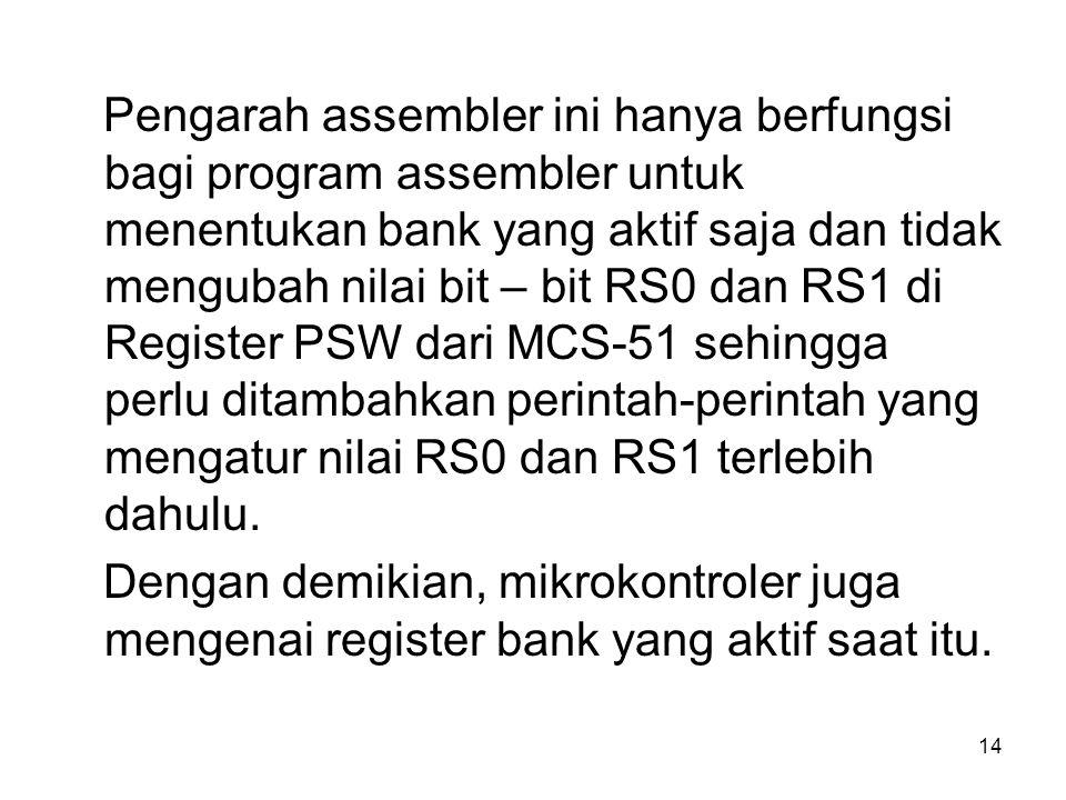 Pengarah assembler ini hanya berfungsi bagi program assembler untuk menentukan bank yang aktif saja dan tidak mengubah nilai bit – bit RS0 dan RS1 di Register PSW dari MCS-51 sehingga perlu ditambahkan perintah-perintah yang mengatur nilai RS0 dan RS1 terlebih dahulu.