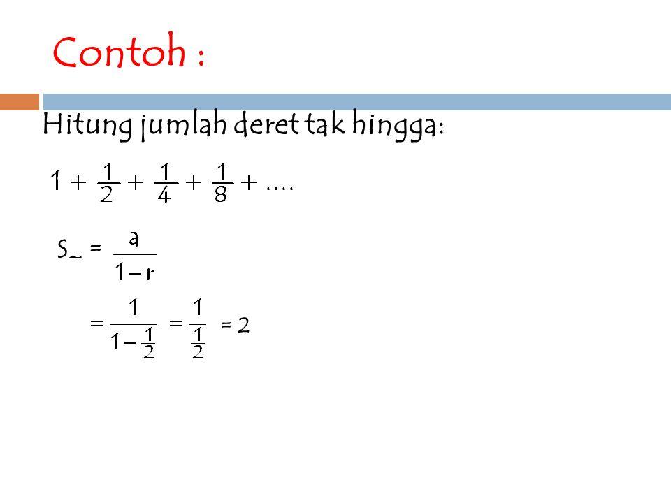 Contoh : Hitung jumlah deret tak hingga: S~ = = 2