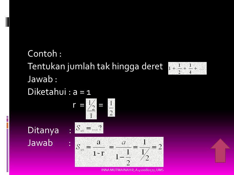 Contoh : Tentukan jumlah tak hingga deret Jawab : Diketahui : a = 1 r = = Ditanya : Jawab :