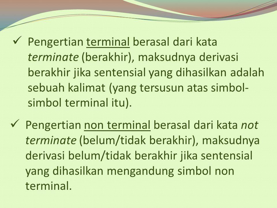 Pengertian terminal berasal dari kata terminate (berakhir), maksudnya derivasi berakhir jika sentensial yang dihasilkan adalah sebuah kalimat (yang tersusun atas simbol-simbol terminal itu).