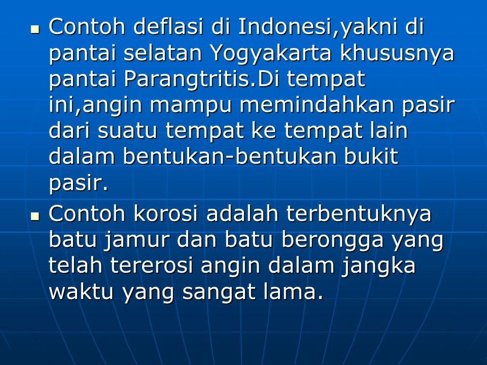 Contoh deflasi di Indonesi,yakni di pantai selatan Yogyakarta khususnya pantai Parangtritis.Di tempat ini,angin mampu memindahkan pasir dari suatu tempat ke tempat lain dalam bentukan-bentukan bukit pasir.