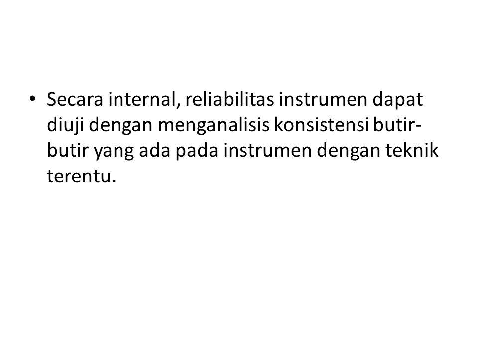 Secara internal, reliabilitas instrumen dapat diuji dengan menganalisis konsistensi butir-butir yang ada pada instrumen dengan teknik terentu.