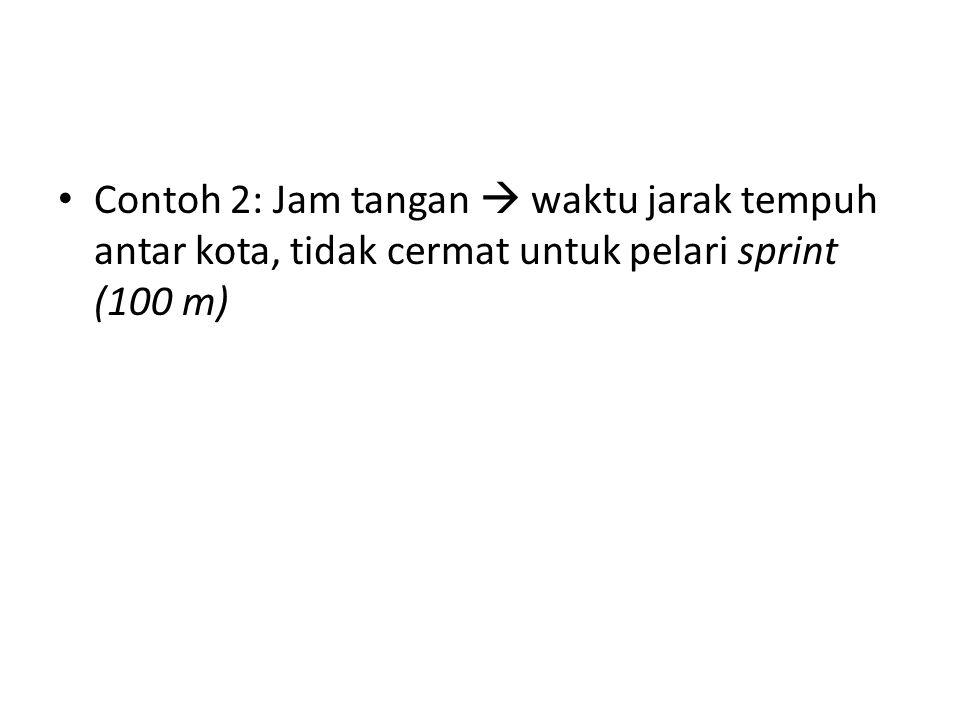 Contoh 2: Jam tangan  waktu jarak tempuh antar kota, tidak cermat untuk pelari sprint (100 m)