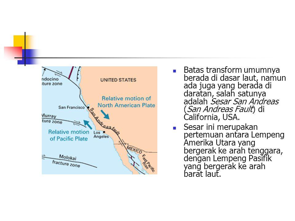 Batas transform umumnya berada di dasar laut, namun ada juga yang berada di daratan, salah satunya adalah Sesar San Andreas (San Andreas Fault) di California, USA.