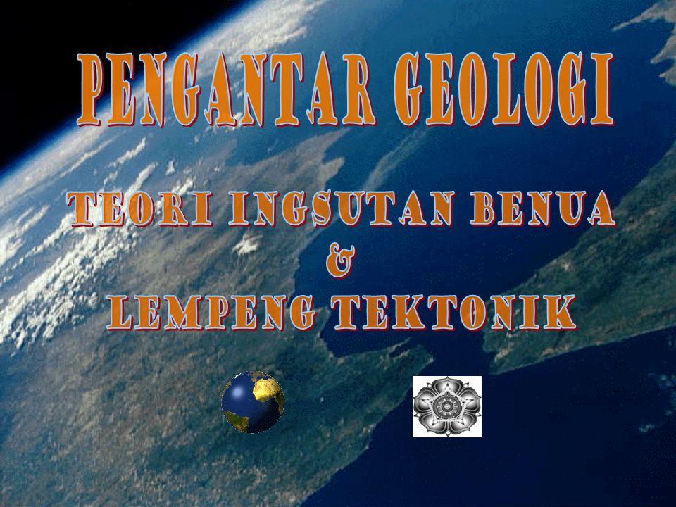 PENGANTAR GEologi TEORI INGSUTAN BENUA & LEMPENG TEKTONIK