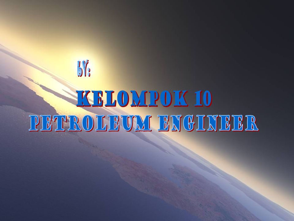 bY: KELOMPOK 10 PETROLEUM ENGINEER