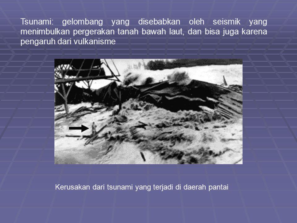 Tsunami: gelombang yang disebabkan oleh seismik yang menimbulkan pergerakan tanah bawah laut, dan bisa juga karena pengaruh dari vulkanisme