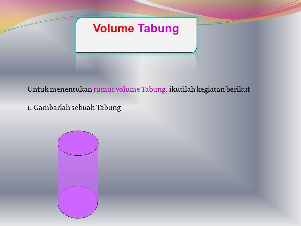 Volume Tabung Untuk menentukan rumus volume Tabung, ikutilah kegiatan berikut.