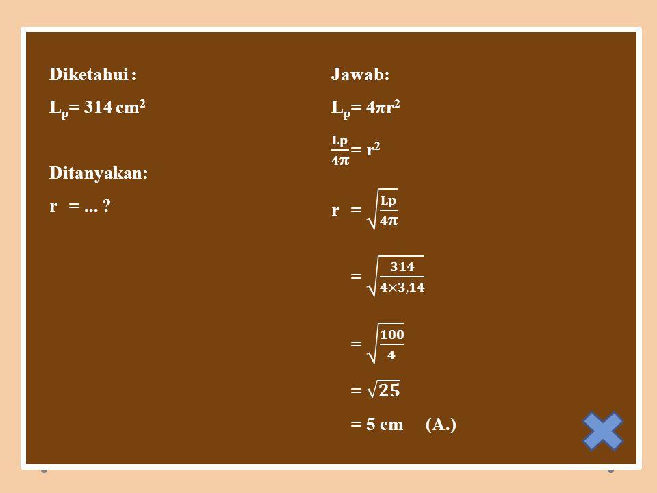 2 Diketahui : Jawab: Lp = 314 cm2 Lp = 4πr2 𝐋𝐩 𝟒π = r2 Ditanyakan: