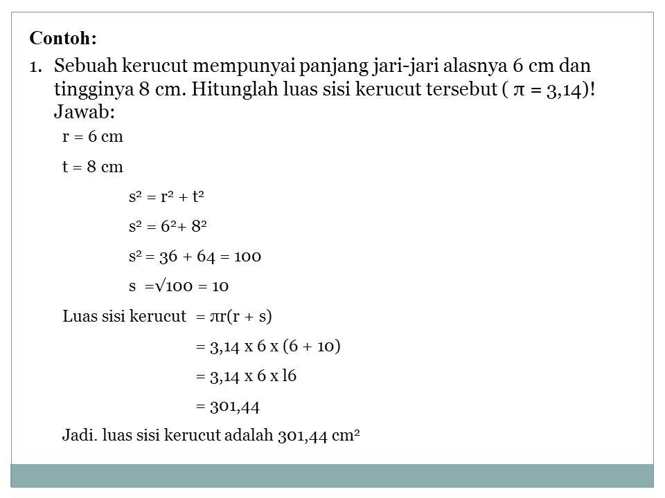 Contoh: Sebuah kerucut mempunyai panjang jari-jari alasnya 6 cm dan tingginya 8 cm. Hitunglah luas sisi kerucut tersebut ( π = 3,14)!