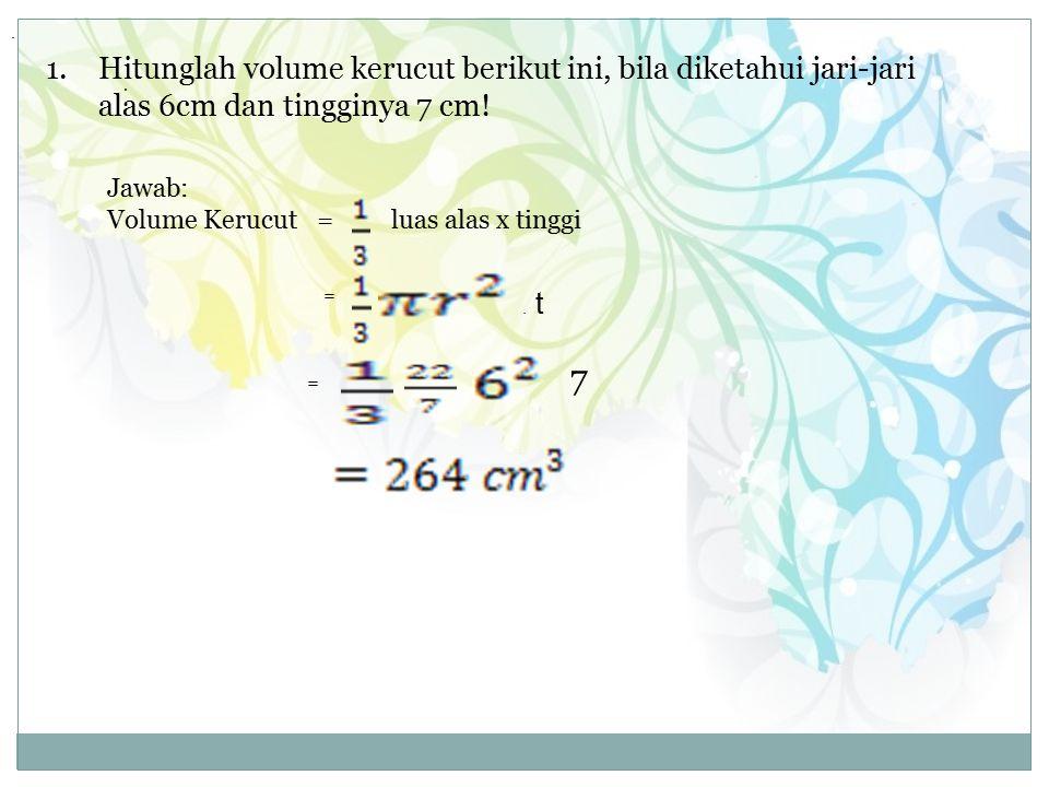 . Hitunglah volume kerucut berikut ini, bila diketahui jari-jari alas 6cm dan tingginya 7 cm! . Jawab: