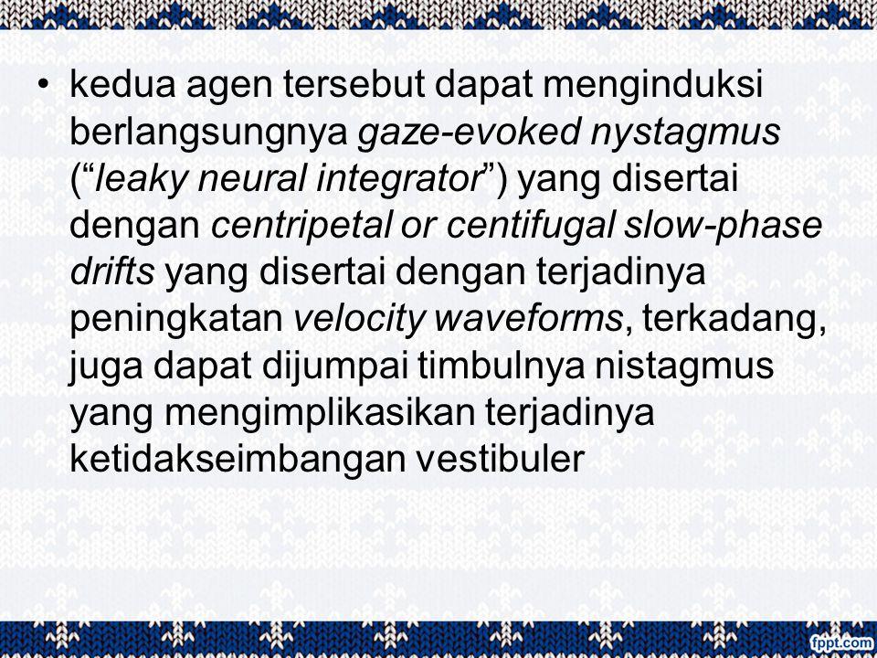 kedua agen tersebut dapat menginduksi berlangsungnya gaze-evoked nystagmus ( leaky neural integrator ) yang disertai dengan centripetal or centifugal slow-phase drifts yang disertai dengan terjadinya peningkatan velocity waveforms, terkadang, juga dapat dijumpai timbulnya nistagmus yang mengimplikasikan terjadinya ketidakseimbangan vestibuler