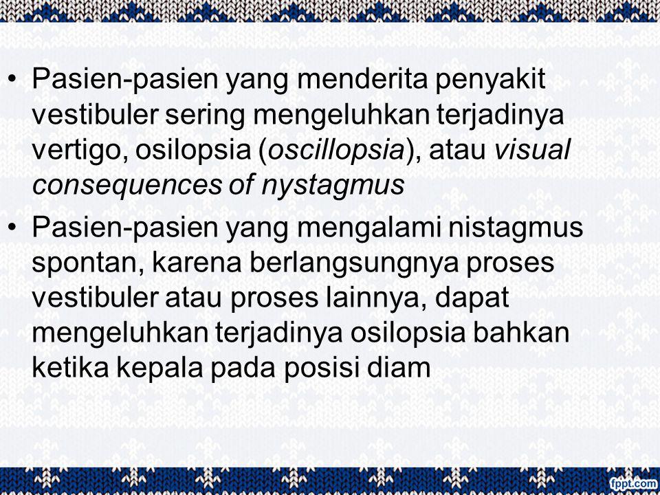 Pasien-pasien yang menderita penyakit vestibuler sering mengeluhkan terjadinya vertigo, osilopsia (oscillopsia), atau visual consequences of nystagmus