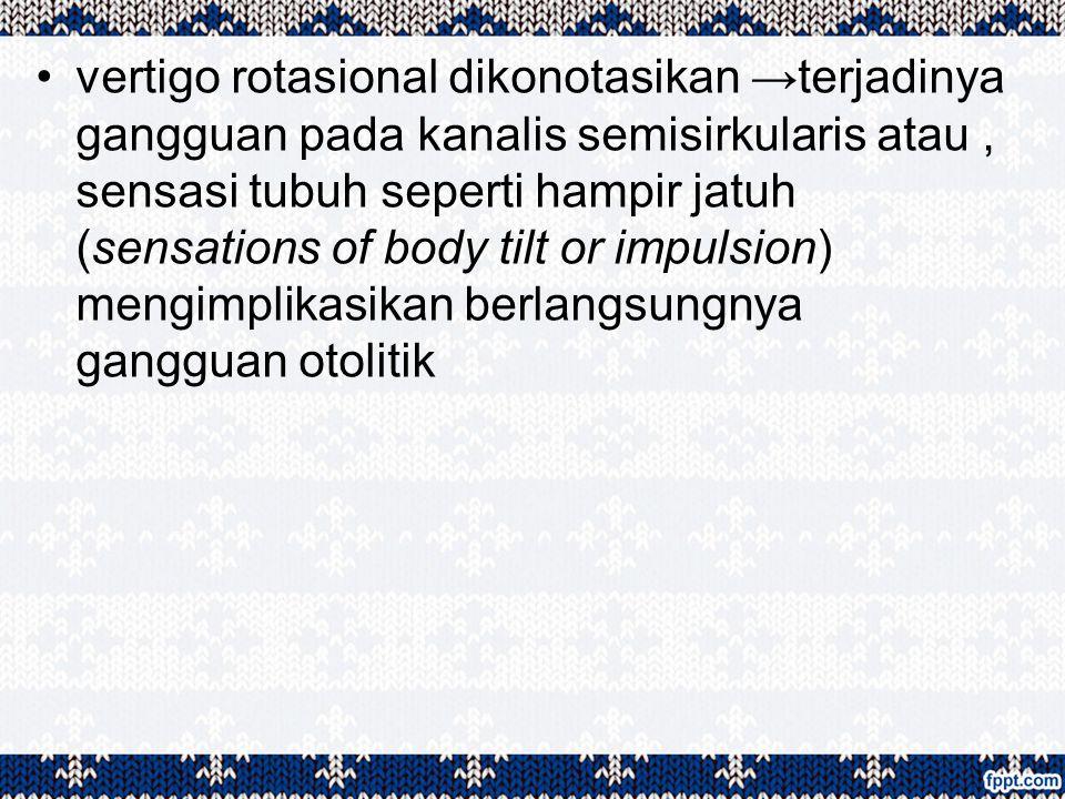 vertigo rotasional dikonotasikan →terjadinya gangguan pada kanalis semisirkularis atau , sensasi tubuh seperti hampir jatuh (sensations of body tilt or impulsion) mengimplikasikan berlangsungnya gangguan otolitik