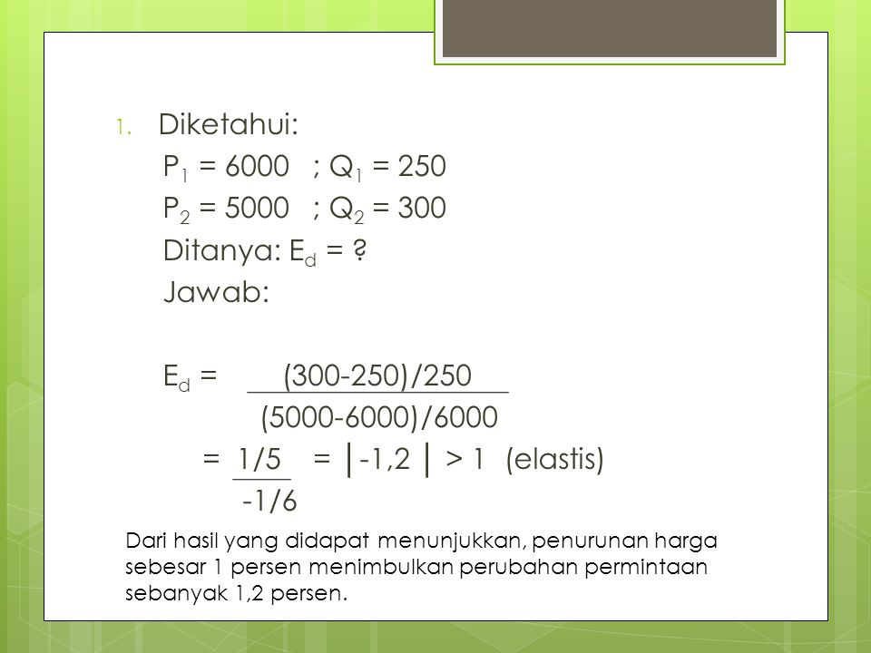 Diketahui: P1 = 6000 ; Q1 = 250 P2 = 5000 ; Q2 = 300 Ditanya: Ed =