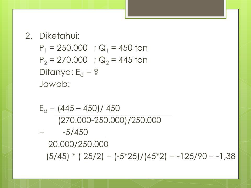 2. Diketahui: P1 = 250.000 ; Q1 = 450 ton. P2 = 270.000 ; Q2 = 445 ton. Ditanya: Ed = Jawab: