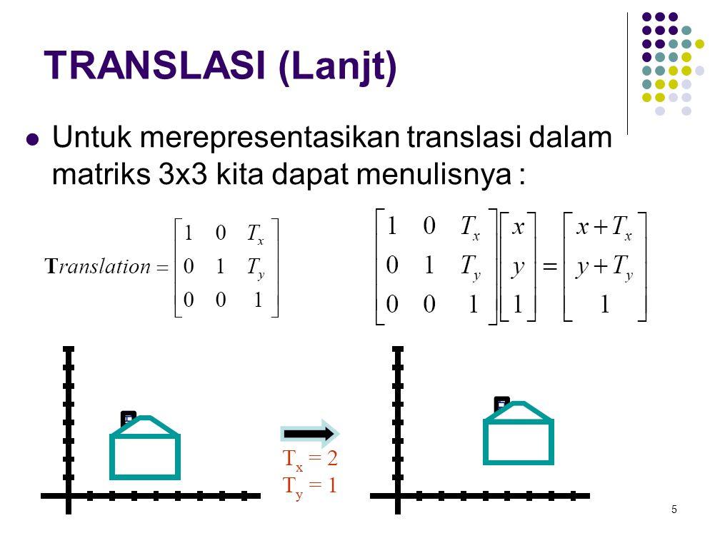 TRANSLASI (Lanjt) Untuk merepresentasikan translasi dalam matriks 3x3 kita dapat menulisnya :