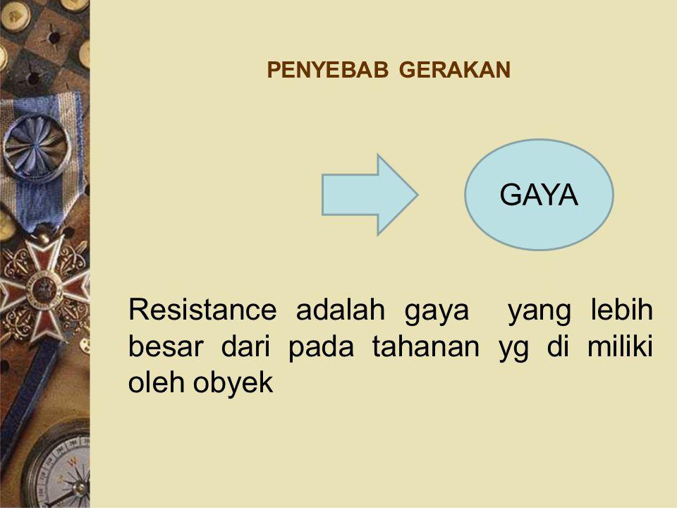PENYEBAB GERAKAN Resistance adalah gaya yang lebih besar dari pada tahanan yg di miliki oleh obyek.