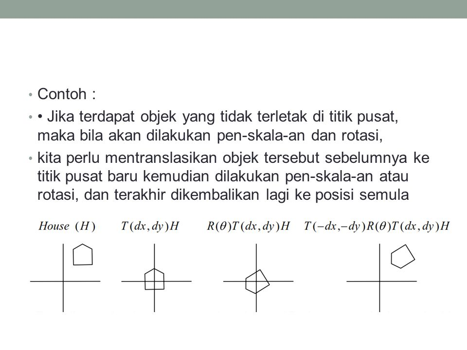 Contoh : • Jika terdapat objek yang tidak terletak di titik pusat, maka bila akan dilakukan pen-skala-an dan rotasi,