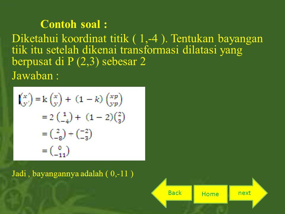 Contoh soal : Diketahui koordinat titik ( 1,-4 ). Tentukan bayangan tiik itu setelah dikenai transformasi dilatasi yang berpusat di P (2,3) sebesar 2.