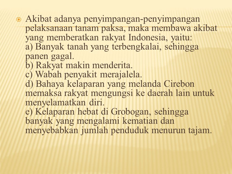 Akibat adanya penyimpangan-penyimpangan pelaksanaan tanam paksa, maka membawa akibat yang memberatkan rakyat Indonesia, yaitu: a) Banyak tanah yang terbengkalai, sehingga panen gagal.