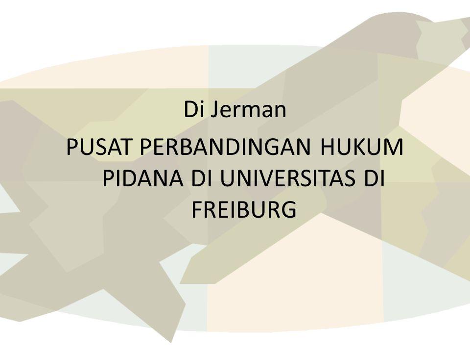 Di Jerman PUSAT PERBANDINGAN HUKUM PIDANA DI UNIVERSITAS DI FREIBURG